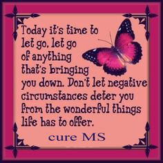 Cure MS - Don't let negative circumstances deter you from the Wonderful things in life!