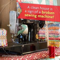 A clean house is a sign of a broken sewing machine!