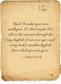 """""""Read. It makes you intelligent. It's that simple. We all see the universe through the tiny keyhole of our own eyes and every book is another keyhole from which you can gaze."""""""