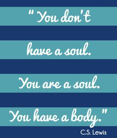 "C.S. LEWIS Printable Quote:  ""You don't have a soul.  You are a soul.  You have a body"""