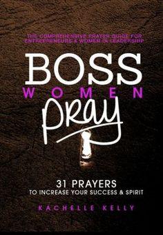 Boss Women Pray: 31 Prayer to Increase Your Success & Spirit, The Comprehensive Prayer Guide for Entrepreneurs & Women in Business