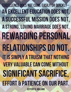 Excellence does not come easily or quickly. An excellent education does not, a successful mission does not, a strong, loving marriage does not. Rewarding personal relationships do not. It is simply a truism that nothing very valuable can come without significant sacrifice, effort and patience on our part.