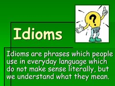 Idioms are phrases which people use in everyday languagewhich do not make sense literally, but we understand what they mean.