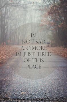 I'm just tired of this place where I have all these feelings. Not sad about it. Just tired of it.***sucker for these quotes*** Sad Quotes, Quotes To Live By, Inspirational Quotes, Daily Quotes, Tired Of Life Quotes, Depressing Quotes, Deep Quotes, Random Quotes, Meaningful Quotes