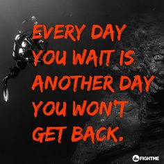 Every day you wait is another day you won't get back.