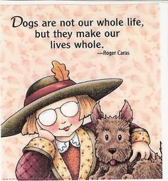 Dogs are not our whole life, but they make our lives whole.....Mary-Engelbreit-Artwork