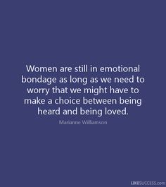 Women are still in emotional bondage as long as we need to worry that we might have to make a choice between being heard and being loved. – Marianne Williamson - Google Search