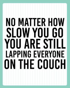 No matter how slow you go, you are still lapping everyone on the couch.