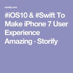#iOS10 & #Swift To Make iPhone 7 User Experience Amazing · Storify