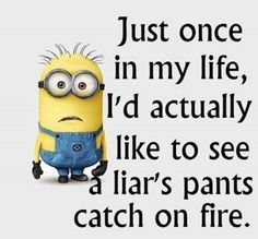 Just Once In My Life, I'd Actually Like To See, Liar's Pants Catch On Fire!!