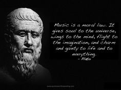 """""""Music Gives a Soul to the Universe, Wings to the Mind, Flight to the Imagination, and Life to Everything"""" - Plato"""