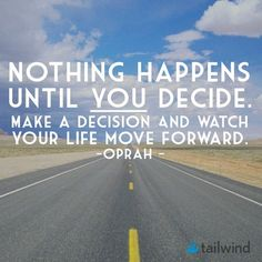 Nothing happens until you decide. Make a decision and watch your life move forward. - Oprah