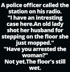 """☺☺☺ A police officer called the station on his radio. """"I have an interesting case here. An old lady shot her husband for stepping on the floor she just mopped."""" """"Have you arrested the woman?"""" Not yet. The floor's still wet. HaHaHa... From Mexican Word of the Day 22 May 2016 ☺☺☺"""