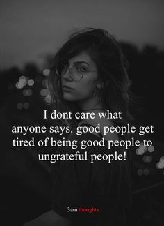 I don't care what anyone says. Good people get tired of being good people to ungrateful people. I don't care what anyone says. Good people get tired of being good people to ungrateful people. Hurt Quotes, Motivational Quotes For Life, Meaningful Quotes, Quotes To Live By, Life Quotes, Inspirational Quotes, Qoutes, Deep Quotes, Relationship Quotes