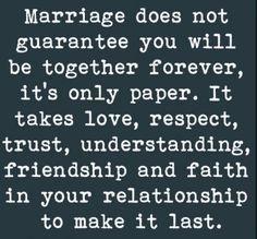 Husband Marriage Quotes:  Marriage doe not guarantee you will be together forever, it's only paper.  It takes love, respect, trust, understanding, friendship, and faith in your relationship to make it last.