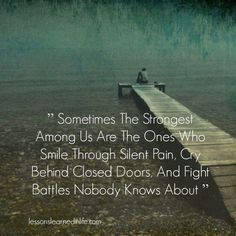 """""""Sometimes the strongest among us are the ones who smile through silent pain, cry behind closed doors, and fight battles nobody knows about."""""""