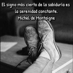 Michel de Montaigne. El signo más cierto de la sabiduría es la serenidad constante. Michel De Montaigne, Boots, Top, Serenity, Crotch Boots, Heeled Boots, Shoe Boot, Shirts