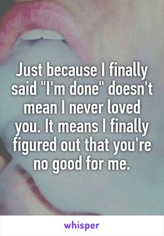 "Just because I finally said ""I'm done"" doesn't mean I never loved you. It means I finally figured out that you're no good for me."
