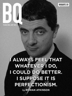 """""""I always feel that whatever I do, I could do better. I suppose it is perfectionism."""" ― Rowan Atkinson #quotes"""