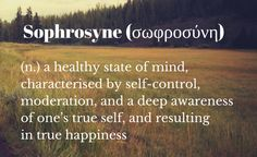 Sophrosyne: A healthy state of mind, characterized by self-control, moderation, and a deep awareness of one's true self, and resulting in true happiness. Weird Words, True Happiness, Self Control, Happy Thoughts, Best Self, Words Quotes, Reflection, Finding Yourself, Mindfulness