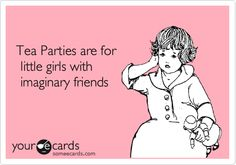 Tea Parties are for little girls with imaginary friends.