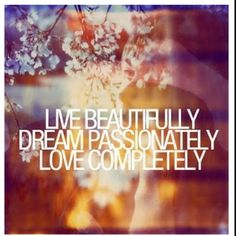 live beautifully / dream passionately / love completely