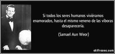 Si todos los seres humanos viviéramos enamorados, hasta el mismo veneno de las víboras desaparecería. (Samael Aun Weor)