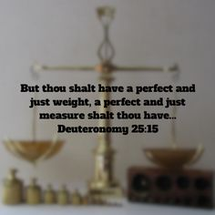 """""""But thou shalt have a perfect and just weight, a perfect and just measure shalt thou have..."""" Deuteronomy 25:15 KJV  God measures each and every one of us against the perfect and just weight of Jesus. Thank God for His gift of salvation through Jesus!"""