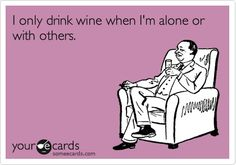 I only drink wine when Im alone or with others. Funny ecard. Humor. E-card. E card.