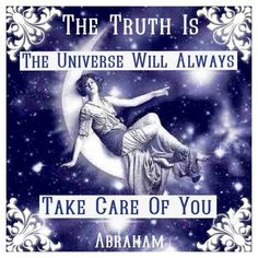 The Truth Is The Universe Will Always Take Care Of You ~ Abraham Hicks