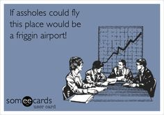 If a**holes could fly this place would be a friggin airport! Love work humor