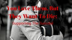 You Love Them, But They Want To Die: Supporting the Suicidal | Healthy mind. Better life.