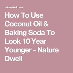 How To Use Coconut Oil & Baking Soda To Look 10 Year Younger - Nature Dwell