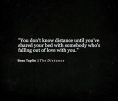 You don't know distance until you've shared your bed with somebody who's falling out of love with you.
