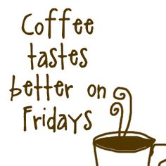 Coffee tastes better on Fridays