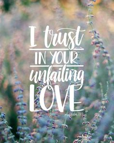 """But I trust in your unfailing love; my heart rejoices in your salvation."" Psalm 13:5"