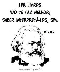''Ler livros não te faz melhor; saber interpretá-los, sim.'' -K Marx