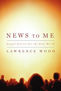 News to Me: Gospel Stories for the Real World by Lawrence Wood. Story.