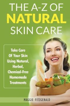 The A-Z of Natural Skin Care: Take Care Of Your Skin Using Natural, Herbal, Chemical-Free Homemade T