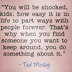 """You will be shocked, kids, how easy it is in life to part ways with people forever. That's why when you find someone you want to keep around, you do something about it. Tv Quotes, Quotable Quotes, Words Quotes, Wise Words, Funny Quotes, Life Quotes, Sayings, Meaningful Quotes, Inspirational Quotes"
