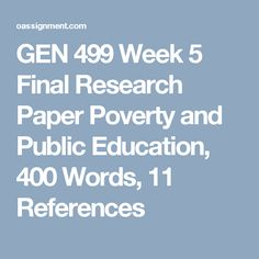 GEN 499 Week 5 Final Research Paper  Poverty and Public Education, 400 Words, 11 References