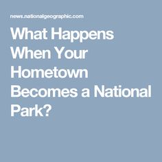 What Happens When Your Hometown Becomes a National Park?