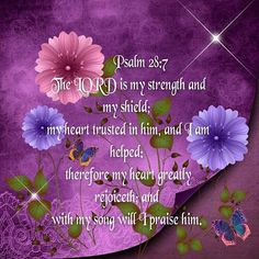 The LORD is my strength & my shield; my heart trusted in him & I am helped: therefore my heart greatly rejoiceth & with my song will I praise him.   Psalm 28:7