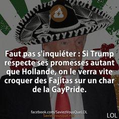 Faut pas s'inquiéter : Si Trump respecte ses promesses autant que Hollande, on le verra vite croquer des Fajitas sur un char de la GayPride.