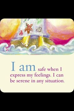 I am safe when I express my feelings.  I can be serene in any situation.