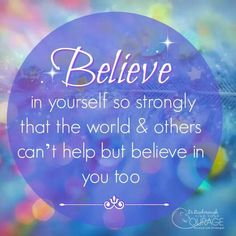 Believe in yourself so strongly that the world can't help but believe in you too!