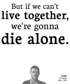 Jack: Last week most of us were strangers. But we're all here now. And God knows how long we're going to be here. But if we can't live together—we're gonna die alone.    Lost (2004 - 2010)