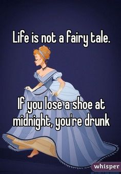 Life is not a fairy tale. If you lose a shoe at midnight, you're drunk.