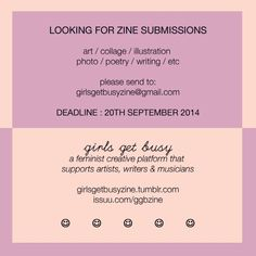 girlsgetbusyzine:  ZINE SUBMISSION CALL: If you'd like to contribute any art / words / photos / drawings / whatever to Girls Get Busy #23, please email your submissions to girlsgetbusyzine@gmail.com DEADLINE: 20TH SEPTEMBER 2014 From now on all future GGB issues will be in full colour, so please bare that in mind when submitting ☺ Black and white submissions are still accepted Girls Get Busy is a feminist creative platform that supports artists, writers and musicians. You can read Girls Get…
