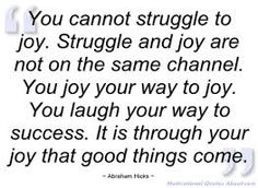 """You cannot struggle to joy. Struggle and joy are not on the same channel. You joy your way to joy. You laugh your way to success. It is through your joy that good things come"""" - Abraham Hicks"""
